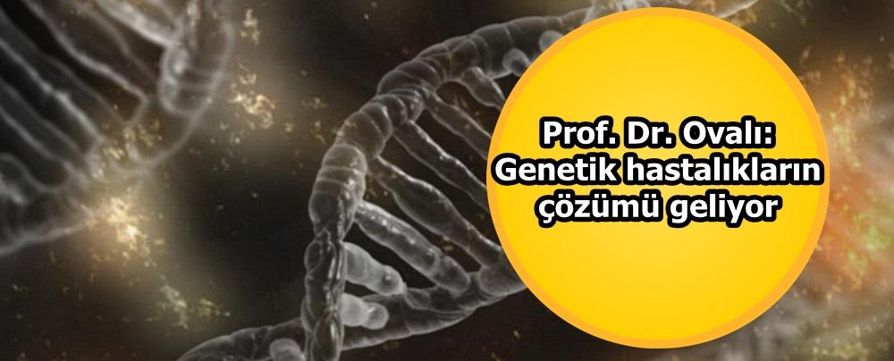 Prof. Dr. Ovalı: Genetik hastalıkların çözümü geliyor