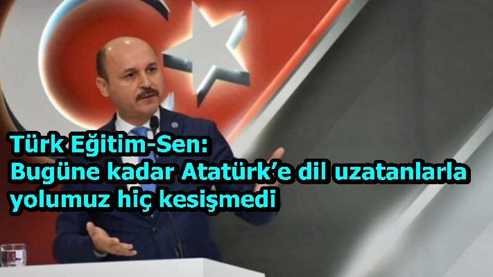 Türk Eğitim-Sen: Bugüne kadar Atatürk'e dil uzatanlarla yolumuz hiç kesişmedi