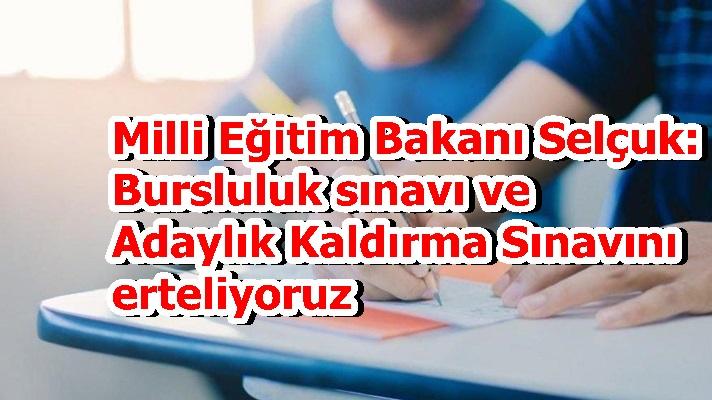 Milli Eğitim Bakanı Selçuk: Bursluluk sınavı ve Adaylık Kaldırma Sınavını erteliyoruz