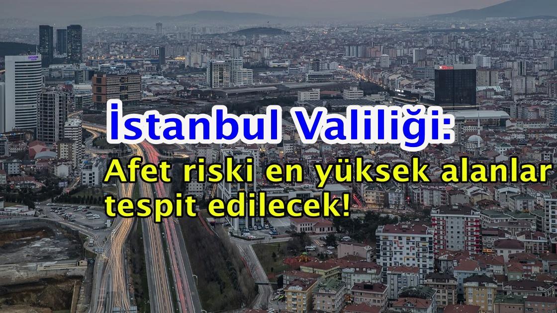 İstanbul Valiliği: Afet riski en yüksek alanlar tespit edilecek!