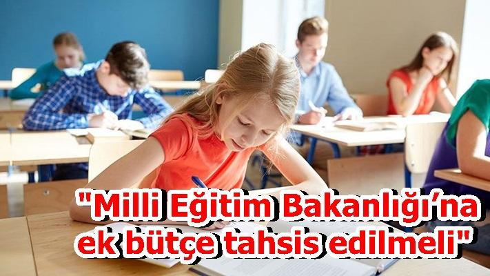 """""""Milli Eğitim Bakanlığı'na ek bütçe tahsis edilmeli"""""""
