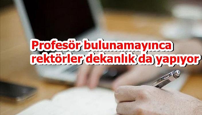 Profesör bulunamayınca rektörler dekanlık da yapıyor