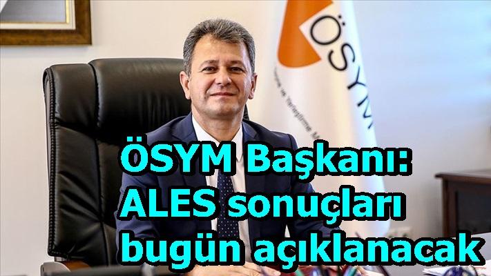 ÖSYM Başkanı: ALES sonuçları bugün açıklanacak