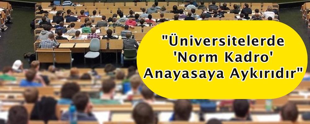 """""""Üniversitelerde 'Norm Kadro' Anayasaya Aykırıdır"""""""
