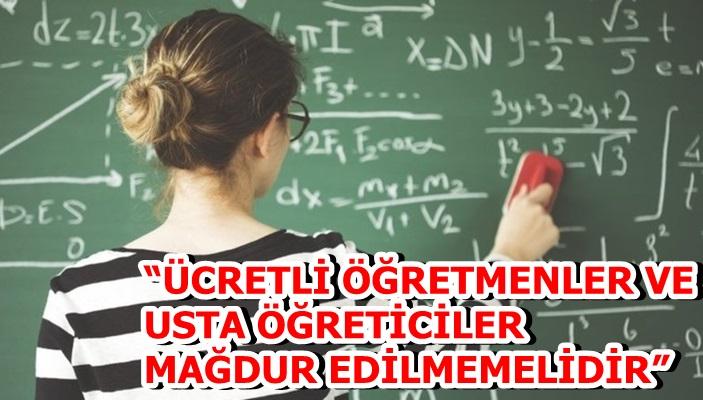 """""""ÜCRETLİ ÖĞRETMENLER VE USTA ÖĞRETİCİLER MAĞDUR EDİLMEMELİDİR"""""""