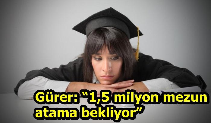 """Gürer: """"1,5 milyon mezun atama bekliyor"""""""