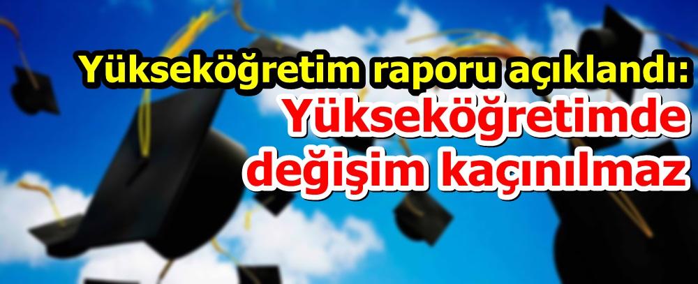 Yükseköğretim raporu açıklandı: Yükseköğretimde değişim kaçınılmaz