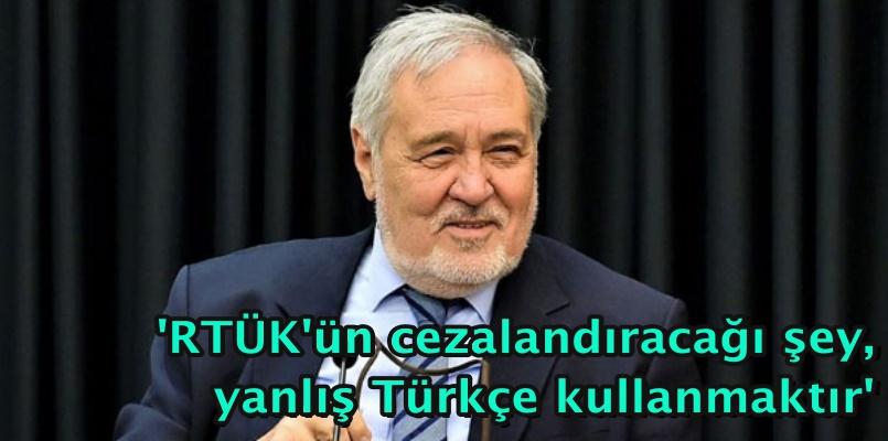 'RTÜK'ün cezalandıracağı şey, yanlış Türkçe kullanmaktır'