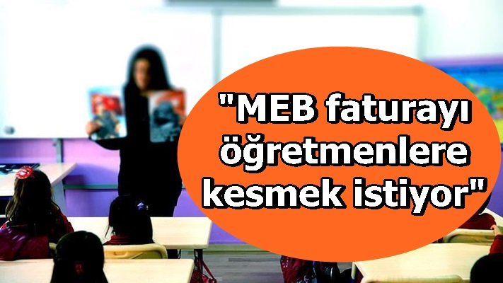 """""""MEB faturayı öğretmenlere kesmek istiyor"""""""