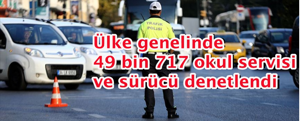 Ülke genelinde 49 bin 717 okul servisi ve sürücü denetlendi