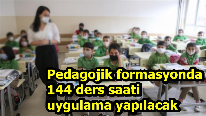 Pedagojik formasyonda 144 ders saati uygulama yapılacak