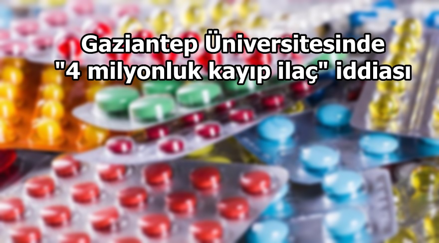 """Gaziantep Üniversitesinde """"'4 milyonluk kayıp ilaç"""" iddiası"""