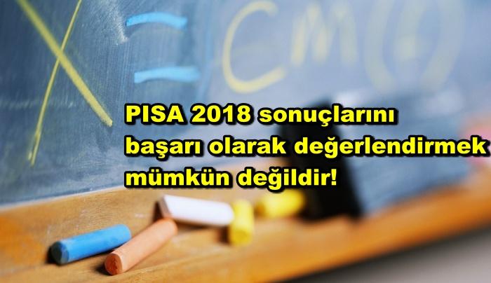PISA 2018 sonuçlarını başarı olarak değerlendirmek mümkün değildir!