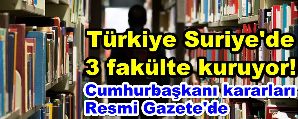 Türkiye Suriye'de 3 fakülte kuruyor!