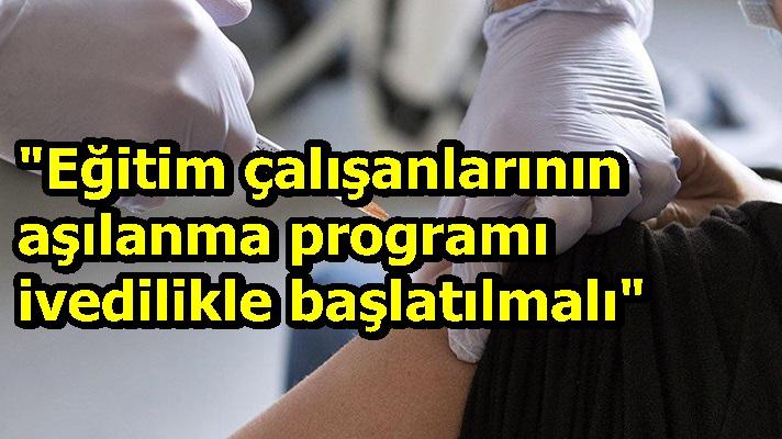 """""""Eğitim çalışanlarının aşılanma programı ivedilikle başlatılmalı"""""""