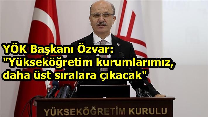 """YÖK Başkanı Özvar: """"Yükseköğretim kurumlarımız, daha üst sıralara çıkacak"""""""