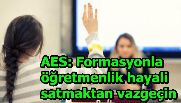 AES: Formasyonla öğretmenlik hayali satmaktan vazgeçin