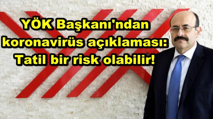 YÖK Başkanı'ndan koronavirüs açıklaması: Tatil bir risk olabilir!