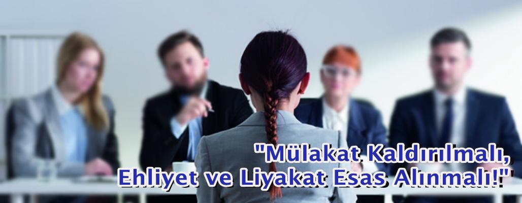 """""""Mülakat Kaldırılmalı, Ehliyet ve Liyakat Esas Alınmalı!"""""""