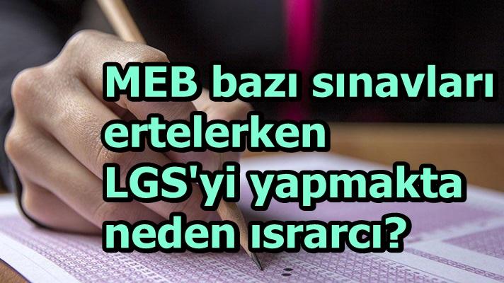MEB bazı sınavları ertelerken LGS'yi yapmakta neden ısrarcı?