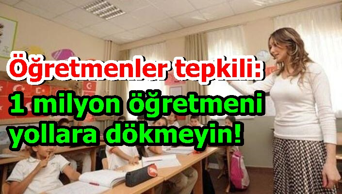 Öğretmenler tepkili: 1 milyon öğretmeni yollara dökmeyin!