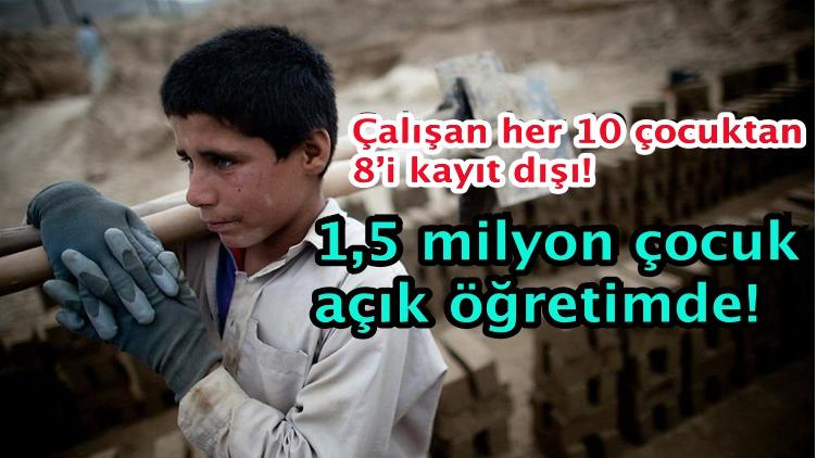 Çalışan her 10 çocuktan 8'i kayıt dışı! 1,5 milyon çocuk açık öğretimde!
