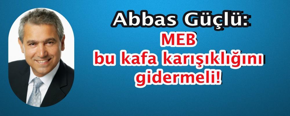 Abbas Güçlü: MEB bu kafa karışıklığını gidermeli!