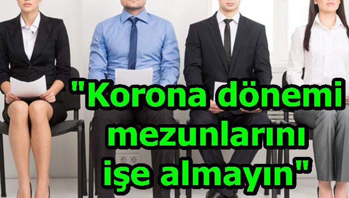 """""""Korona dönemi mezunlarını işe almayın"""""""