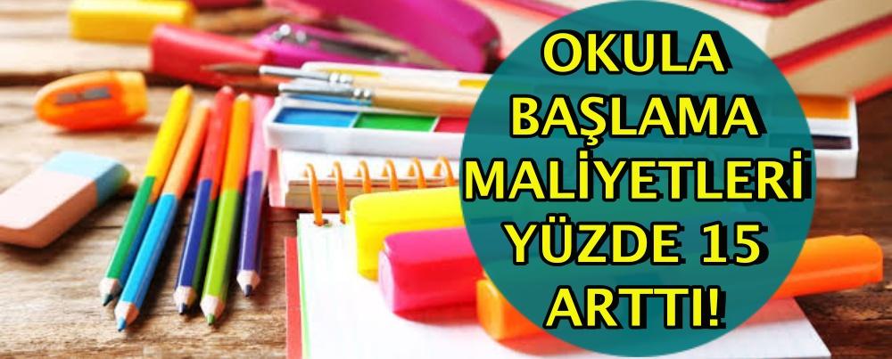 OKULA BAŞLAMA MALİYETLERİ YÜZDE 15 ARTTI!