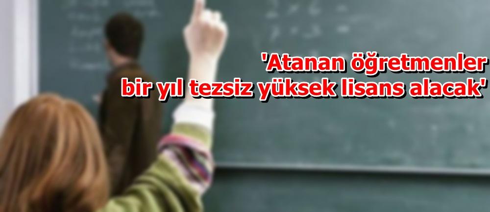 'Atanan öğretmenler bir yıl tezsiz yüksek lisans alacak'