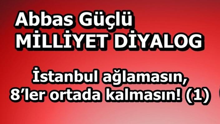 İstanbul ağlamasın, 8'ler ortada kalmasın! (1)