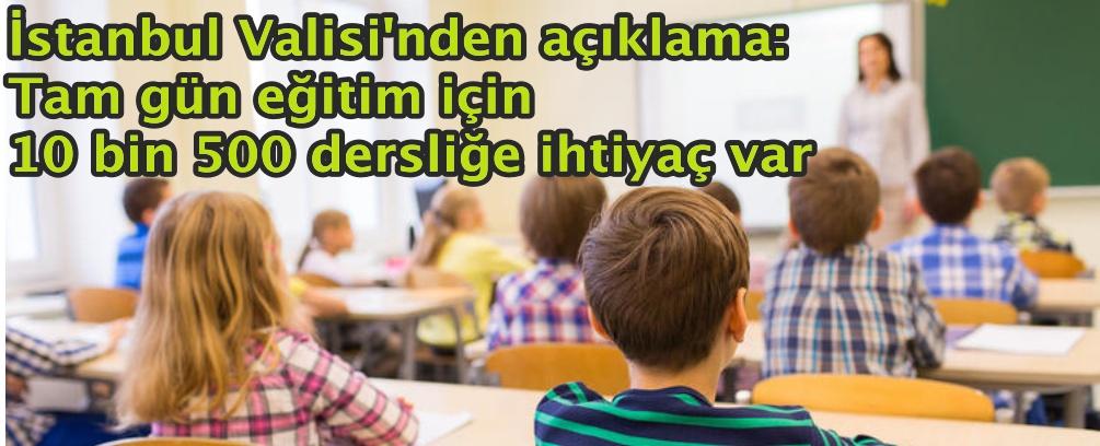 İstanbul Valisi: Tam gün eğitim için 10 bin 500 dersliğe ihtiyaç var