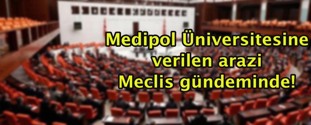 Medipol Üniversitesine verilen arazi Meclis gündeminde!