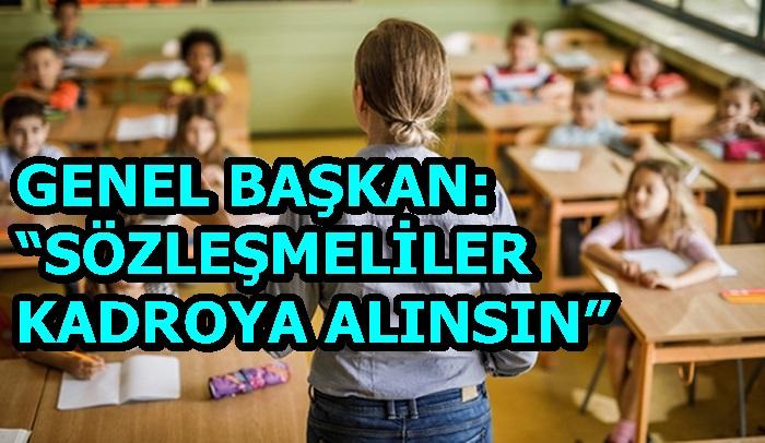 """GENEL BAŞKAN: """"SÖZLEŞMELİLER KADROYA ALINSIN"""""""