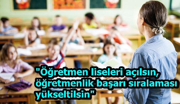 """""""Öğretmen liseleri açılsın, öğretmenlik başarı sıralaması yükseltilsin"""""""