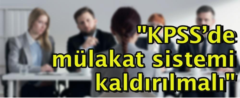 """""""KPSS'de mülakat sistemi kaldırılmalı"""""""