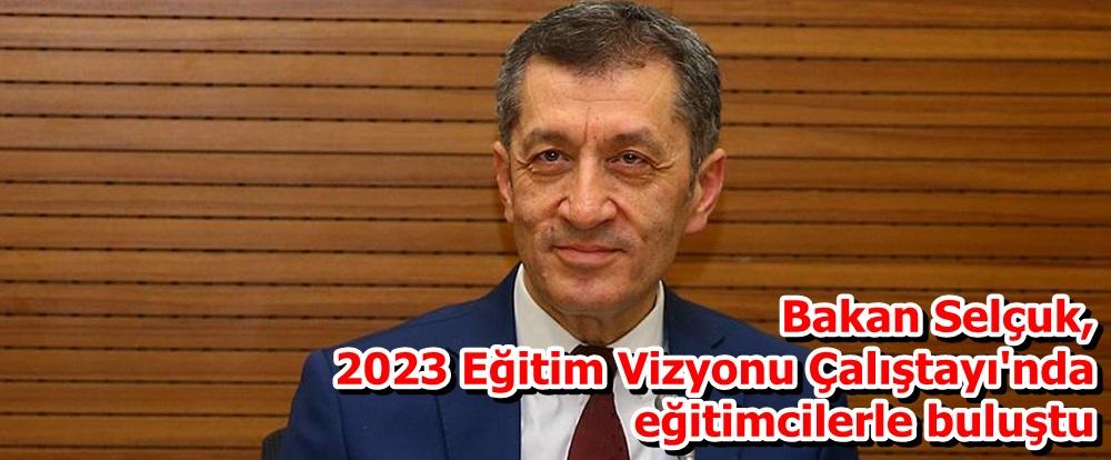 Bakan Selçuk, 2023 Eğitim Vizyonu Çalıştayı'nda eğitimcilerle buluştu