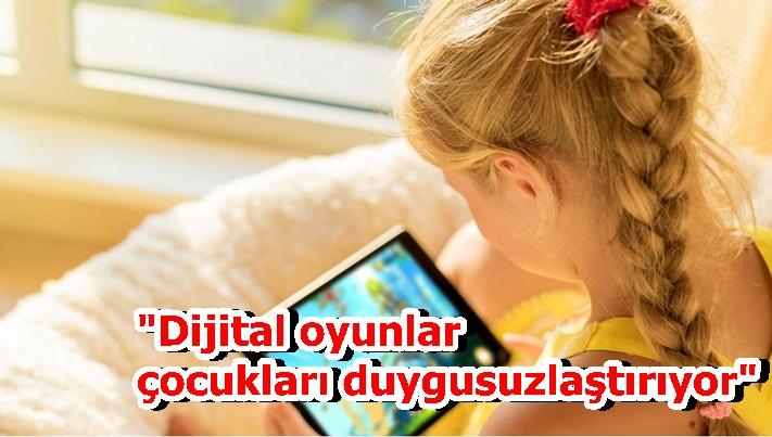 """""""Dijital oyunların çocukları duygusuzlaştırıyor"""""""