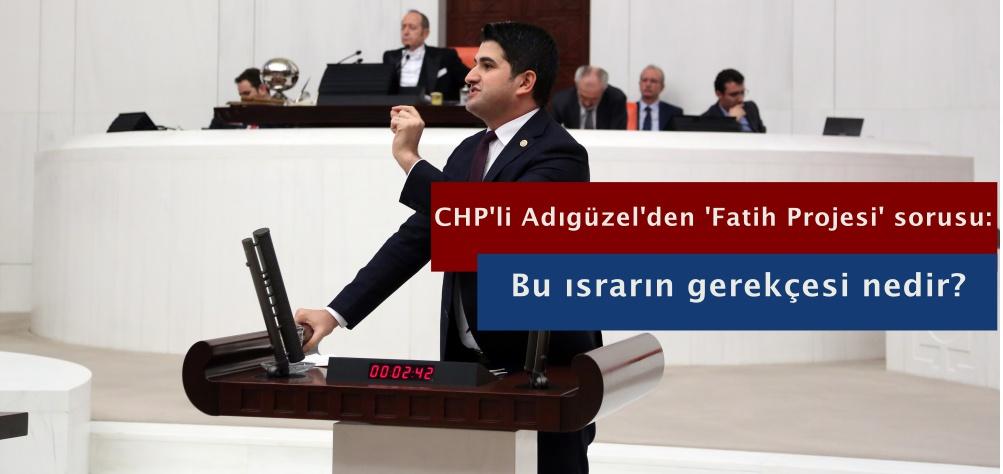 CHP'li Adıgüzel'den 'Fatih Projesi' sorusu: Bu ısrarın gerekçesi nedir?