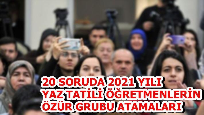 20 SORUDA 2021 YILI YAZ TATİLİ ÖĞRETMENLERİN ÖZÜR GRUBU ATAMALARI