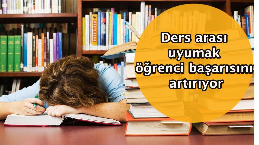 Ders arası uyumak öğrenci başarısını artırıyor