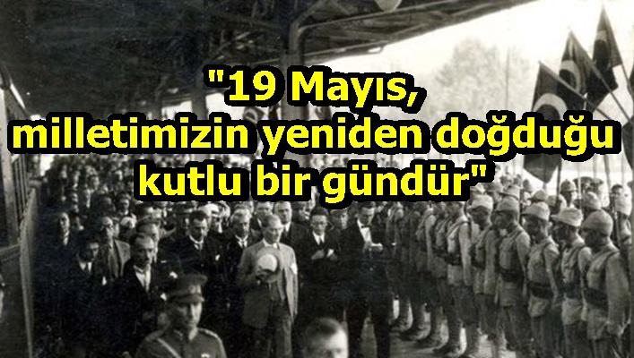 """""""19 Mayıs, milletimizin yeniden doğduğu kutlu bir gündür"""""""