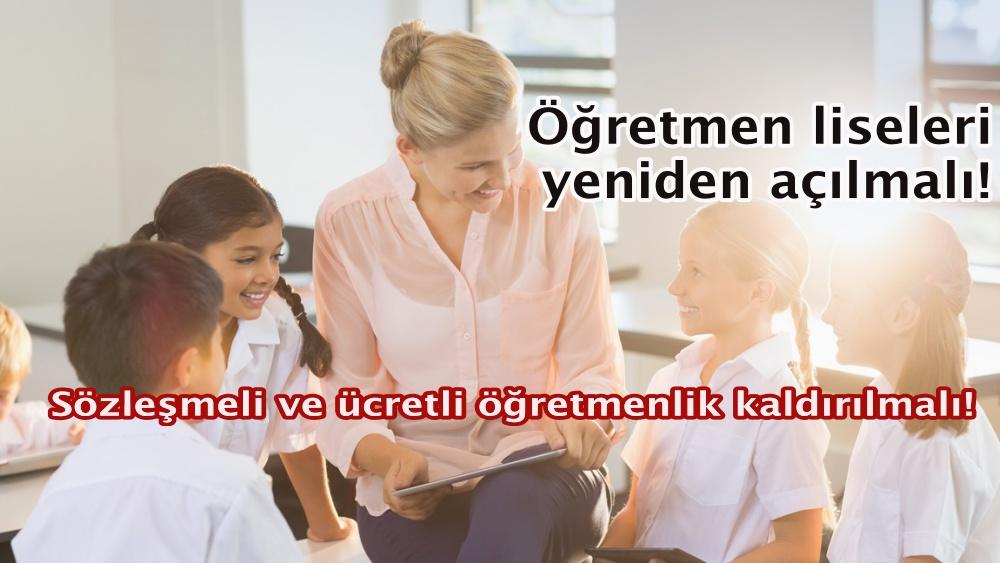 Sözleşmeli ve ücretli öğretmenlik kaldırılmalı! Öğretmen liseleri yeniden açılmalı!