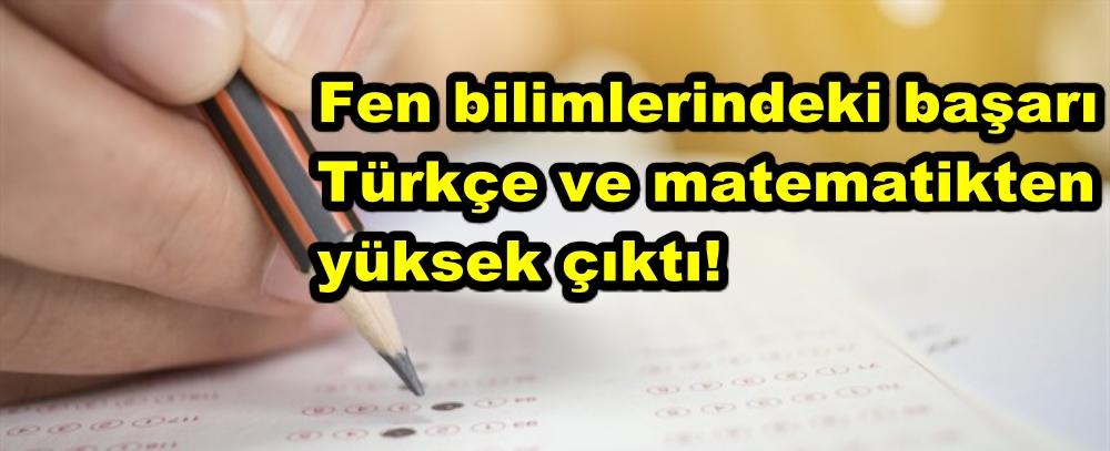 Fen bilimlerindeki başarı Türkçe ve matematikten yüksek!