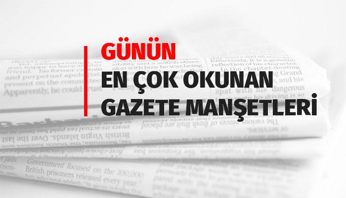 Günün En Çok Okunan Gazete Manşetleri