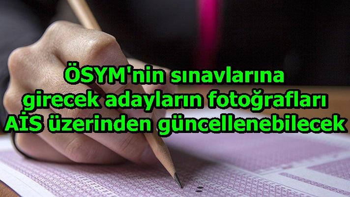 ÖSYM'nin sınavlarına girecek adayların fotoğrafları AİS üzerinden güncellenebilecek