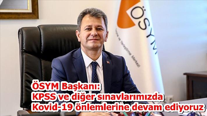 ÖSYM Başkanı: KPSS ve diğer sınavlarımızda Kovid-19 önlemlerine devam ediyoruz