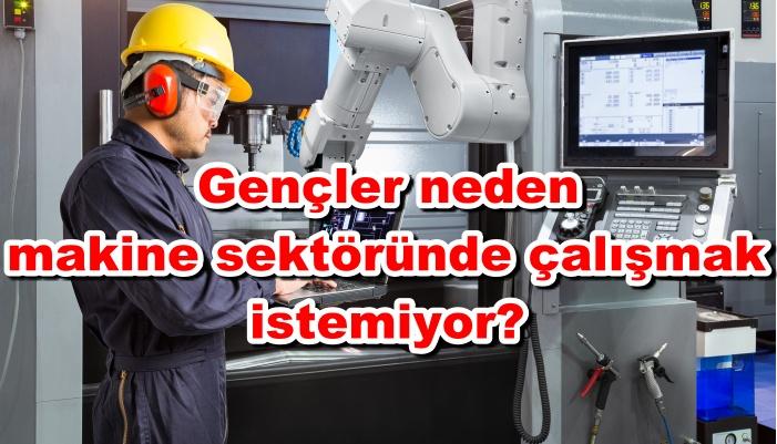 Gençler neden makine sektöründe çalışmak istemiyor?