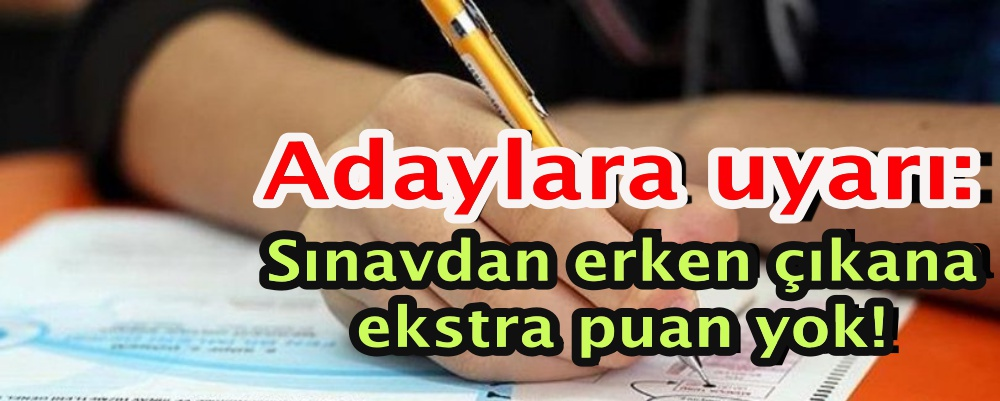 Adaylara uyarı: Sınavdan erken çıkana ekstra puan yok!
