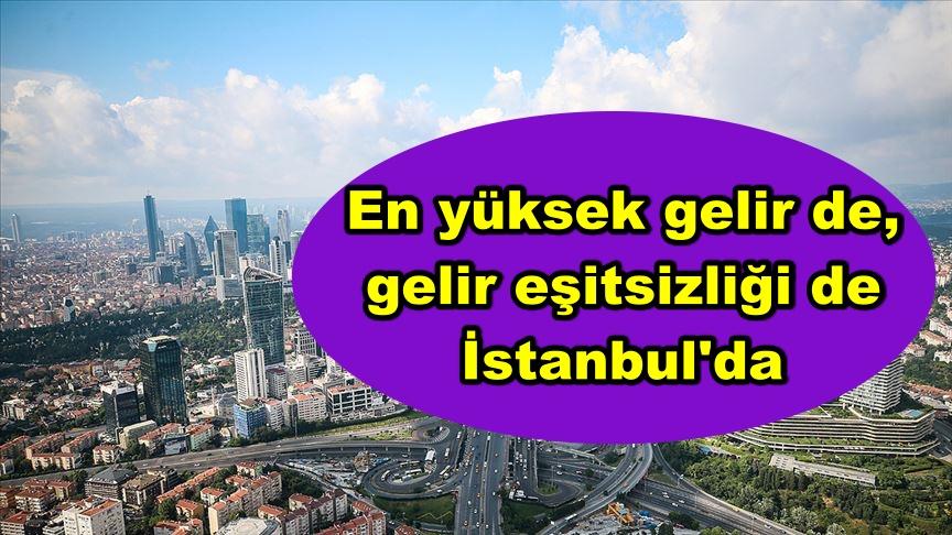 En yüksek gelir de, gelir eşitsizliği de İstanbul'da